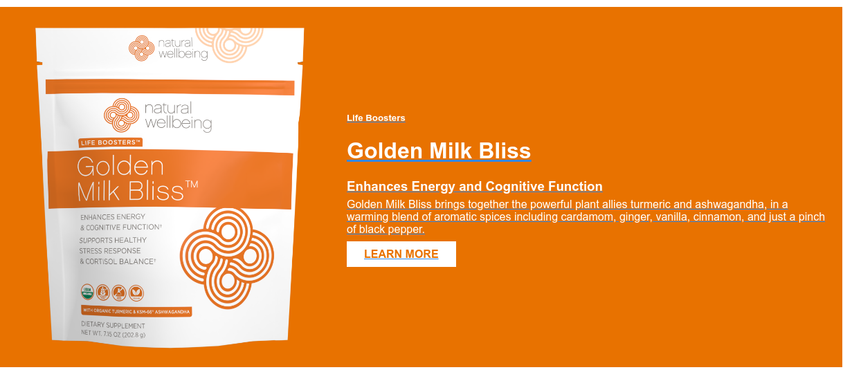 Life Boosters  Golden Milk Bliss  Enhances Energy and Cognitive Function  Golden Milk Bliss brings together the powerful plant allies turmeric and  ashwagandha, in a warming blend of aromatic spices including cardamom, ginger,  vanilla, cinnamon, and just a pinch of black pepper.  LEARN MORE