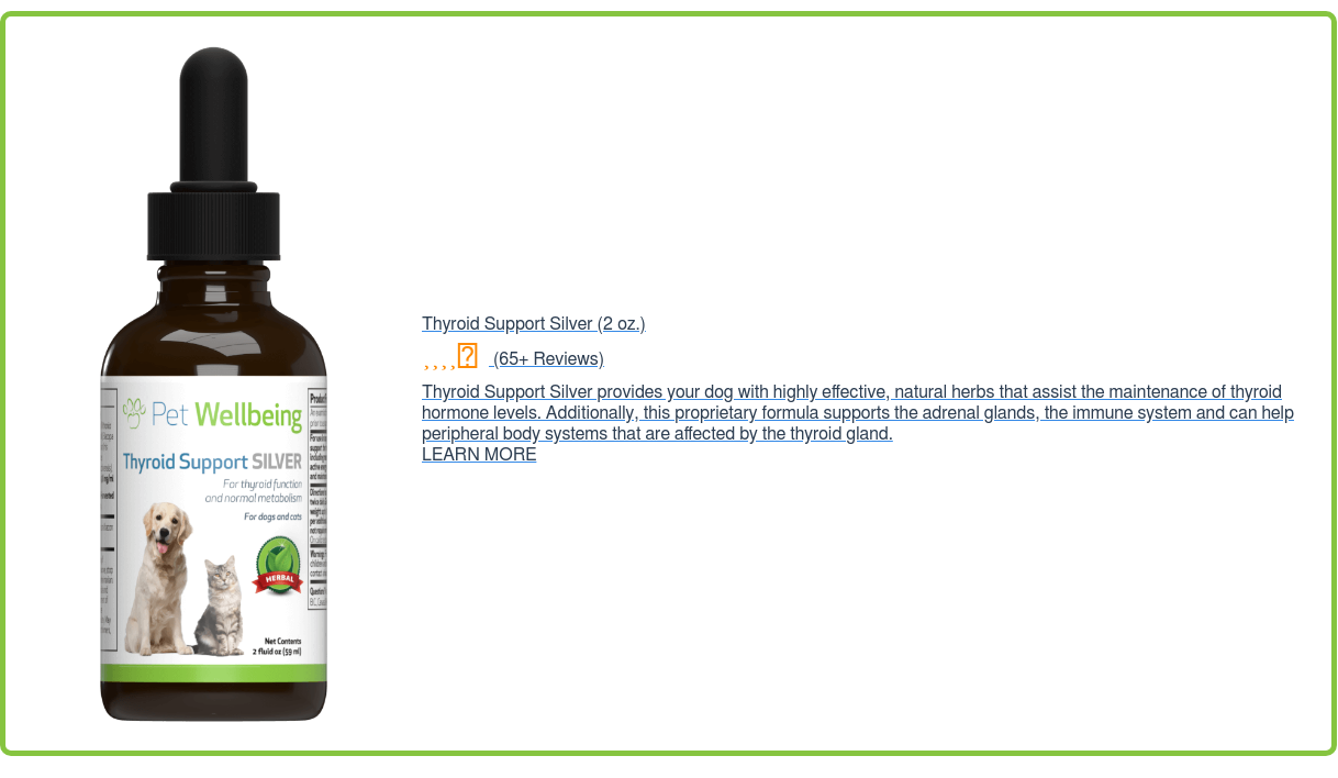 Thyroid Support Silver (2oz.) (65+ Reviews) Thyroid Support Silver provides  your dog with highly effective, natural herbs that assist the maintenance of  thyroid hormone levels. Additionally, this proprietary formula supports the  adrenal glands, the immune system and can help peripheral body systems that are  affected by the thyroid gland. LEARN MORE