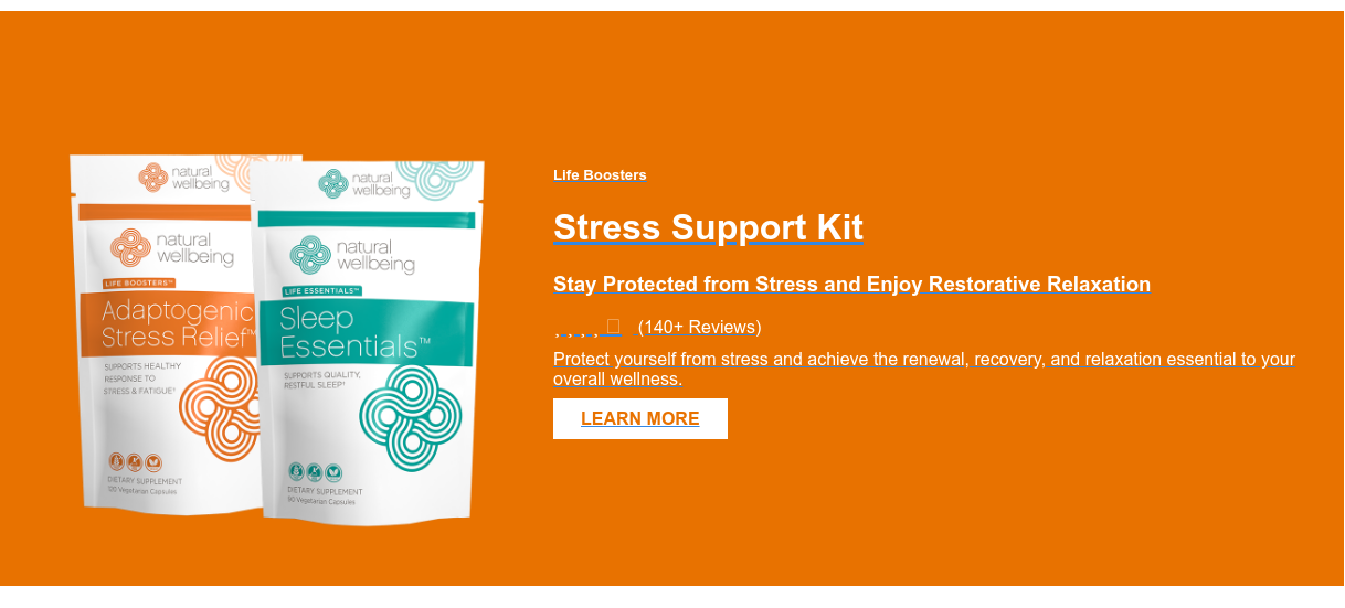 Life Boosters  Stress Support Kit  Stay Protected from Stress and Enjoy Restorative Relaxation (140+ Reviews) Protect yourself from stress and achieve the renewal, recovery,  and relaxation essential to your overall wellness.  LEARN MORE