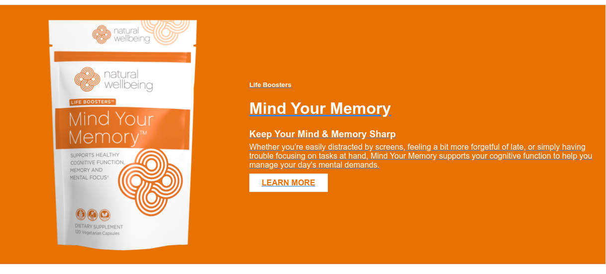 Life Boosters  Mind Your Memory  Keep Your Mind & Memory Sharp  Whether you're easily distracted by screens, feeling a bit more forgetful of  late, or simply having trouble focusing on tasks at hand, Mind Your Memory  supports your cognitive function to help you manage your day's mental demands.  LEARN MORE