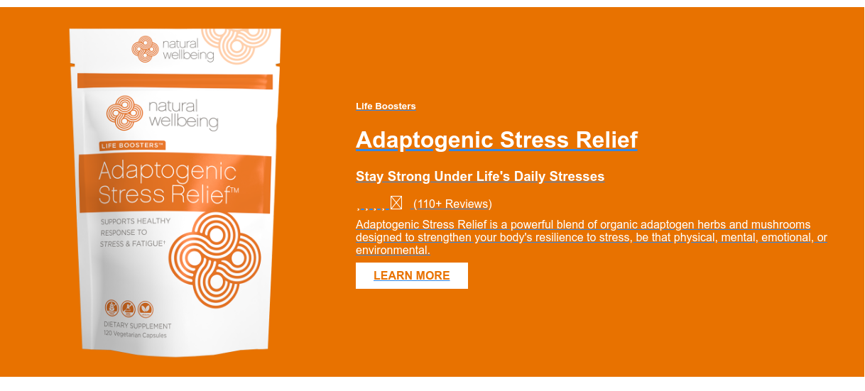 Life Boosters  Adaptogenic Stress Relief  Stay Strong Under Life's Daily Stresses (110+ Reviews) Adaptogenic Stress Relief is a powerful blend of organic  adaptogen herbs and mushrooms designed to strengthen your body's resilience to  stress, be that physical, mental, emotional, or environmental.  LEARN MORE