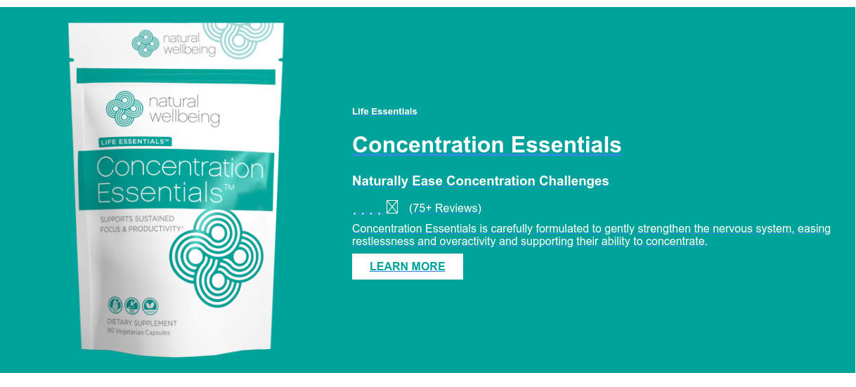 Life Essentials  Concentration Essentials  Naturally Ease Concentration Challenges (75+ Reviews) Concentration Essentials is carefully formulated to gently  strengthen the nervous system, easing restlessness and overactivity and  supporting their ability to concentrate.  LEARN MORE