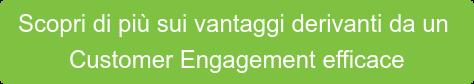 Scopri di più sui vantaggi derivanti da un  Customer Engagement efficace