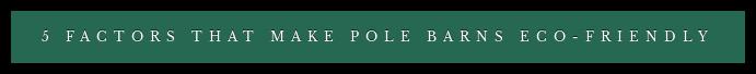 5 Factors That Make Pole Barns Eco-Friendly