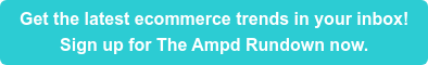 Get the latest ecommerce trends in your inbox! Sign up for The Ampd Rundown now.