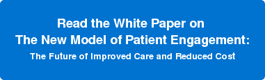 Read the White Paper on  The New Model of Patient Engagement: The Future of Improved Care and Reduced Cost