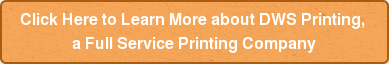 Click Here to Learn More about DWS Printing,  a Full Service Printing Company