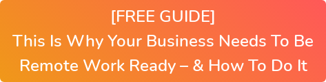 [FREE GUIDE] This Is Why Your Business Needs To Be  Remote Work Ready – & How To Do It