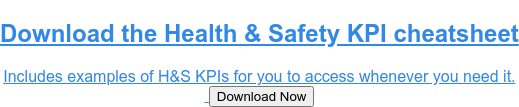 Download Health & Safety KPIs Cheat Sheet  The cheat sheet includes all 12 examples of H&S KPIs for you to access  whenever you need it. Click the download button below. DOWNLOAD CHEAT SHEET!