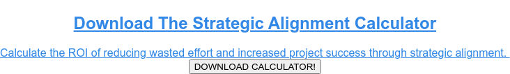 Download The Strategic Alignment Calculator  Calculate the ROI of reducing wasted effort and increased project success  through strategic alignment. DOWNLOAD CALCULATOR!