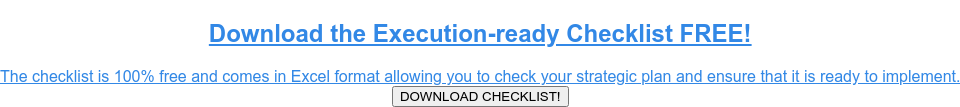 Download the Execution-ready Checklist FREE!  The checklist is 100% free and comes in Excel format allowing you to check  your strategic plan and ensure that it is ready to implement. DOWNLOAD CHECKLIST!