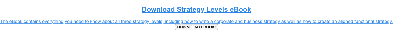 Download Strategy Levels eBook  The eBook contains everything you need to know about all three strategy  levels, including how to write a corporate and business strategy as well as how  to create an aligned functional strategy. DOWNLOAD EBOOK!