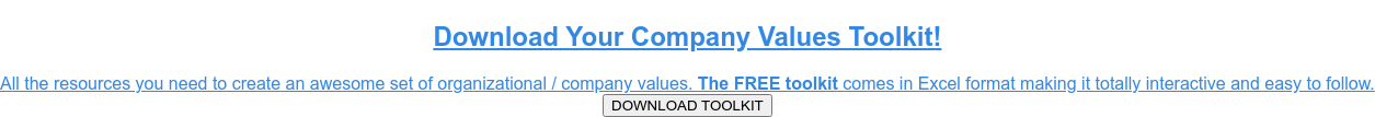 Download Your Company Values Toolkit!  All the resources you need to create an awesome set of organizational /  company values.The FREE toolkit comes in Excel format making it totally  interactive and easy to follow. DOWNLOAD TOOLKIT