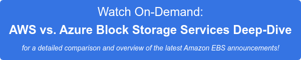 Watch On-Demand:  AWS vs. Azure Block Storage Services Deep-Dive for a detailed comparison and overview of the latest Amazon EBS announcements!