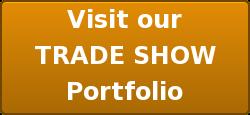 Visit our TRADE SHOW Portfolio