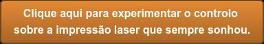 Clique aqui para experimentar o controlo  sobre a impressão laserque sempre sonhou.