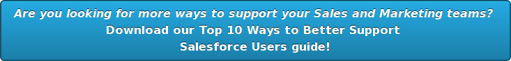 Are you looking for more ways to support your Sales and Marketing teams?  Download our Top 10 Ways to Better Support Salesforce Users guide!