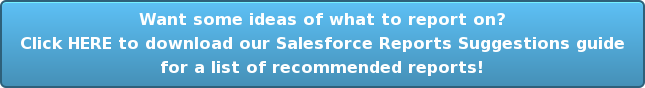 Want some ideas of what to report on? Download our Salesforce Reports Suggestions guide for a list of recommended reports!