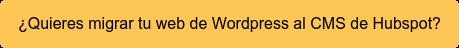 ¿Quieres migrar tu web de Wordpress al CMS de Hubspot?