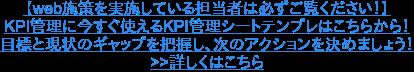 【web施策を実施している担当者は必ずご覧ください!】 KPI管理に今すぐ使えるKPI管理シートテンプレはこちらから! 目標と現状のギャップを把握し、次のアクションを決めましょう! >>詳しくはこちら