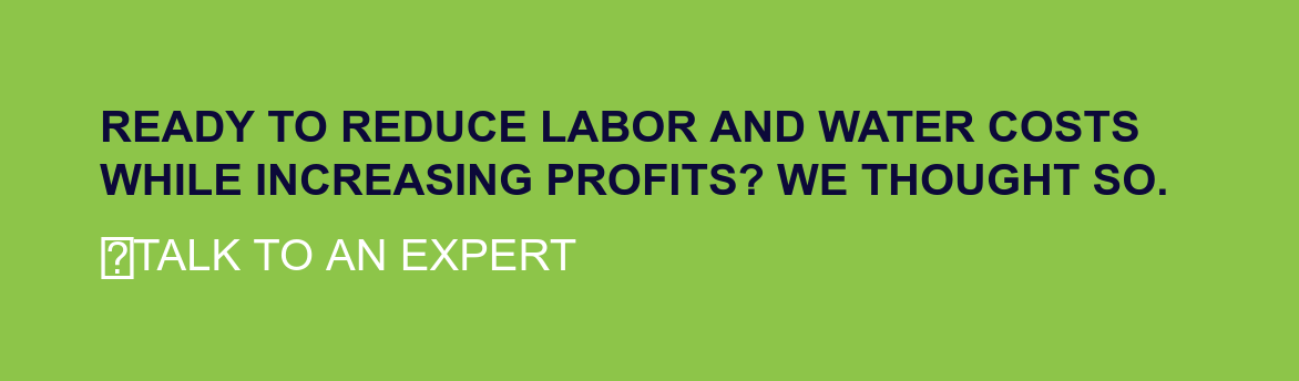 Ready to reduce labor and water costs while increasing profits? We thought so.  Talk to an Expert