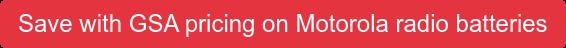 Save with GSA pricing on Motorola radio batteries