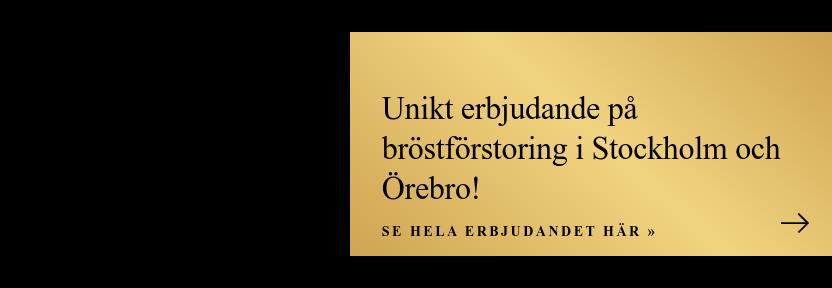 Unikt erbjudande på bröstförstoring i Stockholm och Örebro! Se hela erbjudandet  här »