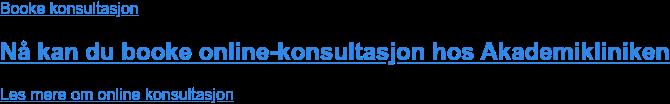 Booke konsultasjon  Nå kan du booke online-konsultasjon hos Akademikliniken Les mere om online konsultasjon