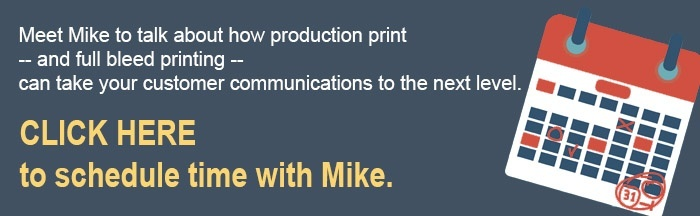 Schedule time to talk with Mike about how production print can take your communications to the next level.