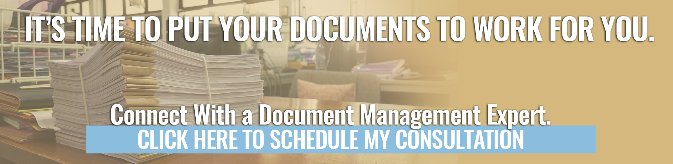 It's time to put your documents to work for you. Click here to schedule a consultation with a Document Management Expert.