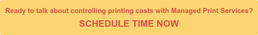 Ready to talk about controlling printing costs with Managed Print Services? SCHEDULE TIME NOW