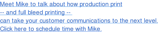 Meet Mike to talk about how production print   -- and full bleed printing --   can take your customer communications to the next level.  Click here to schedule time with Mike.