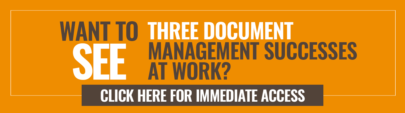 Want to see three Document Management success stories at work? Click here for immediate access >>