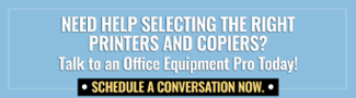 Need help selecting the right printer or copier for your business? Click here to talk to an Office Equipment Pro.