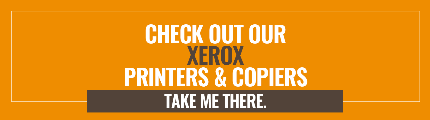 Check out our Xerox Printers & Copiers. Take me there >>
