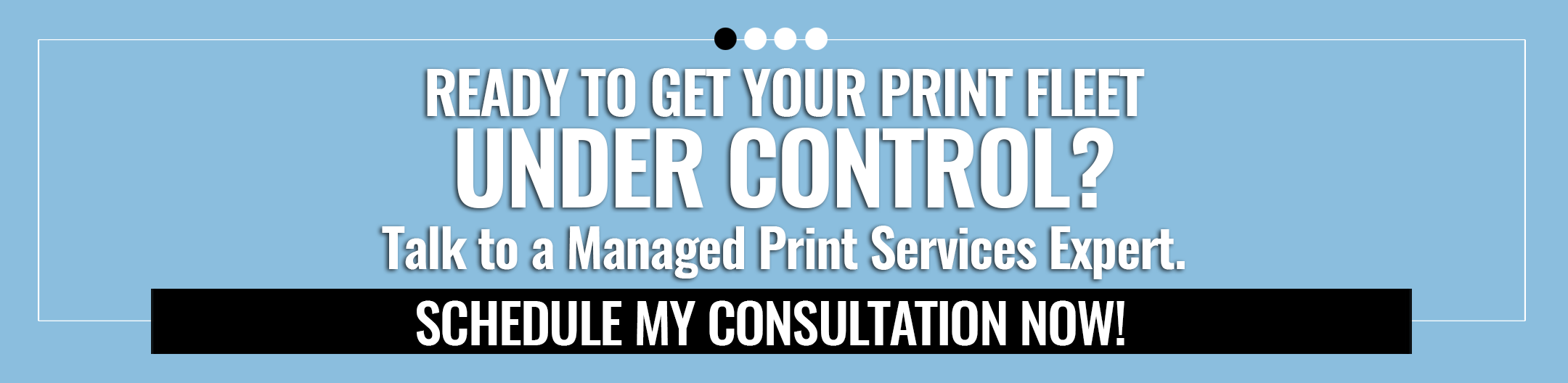 Ready to get your print fleet under control? Click here to schedule a consultation with a Managed Print Services expert now!