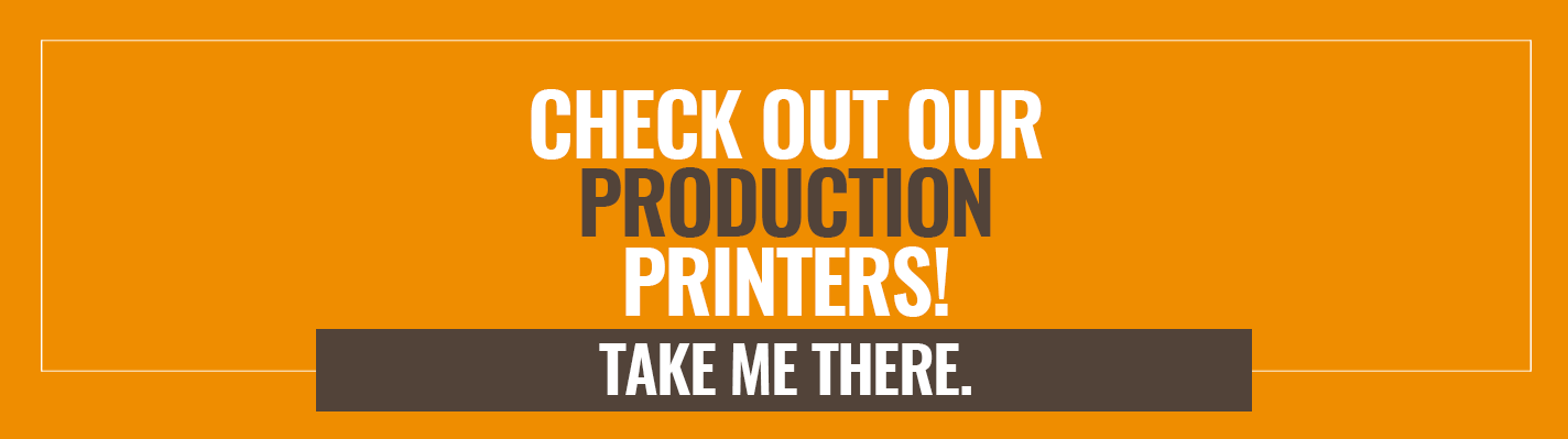 Check out our Production Printers! Take me there >>