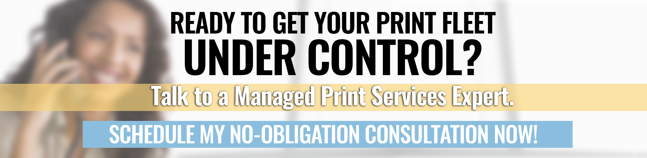 Ready to get your print fleet under control? Click here to schedule a free, no obligation consultation with a Managed Print Services expert now!