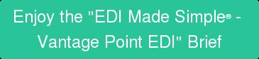 "Enjoy the ""EDI MadeSimple -  Vantage Point EDI"" Brief"