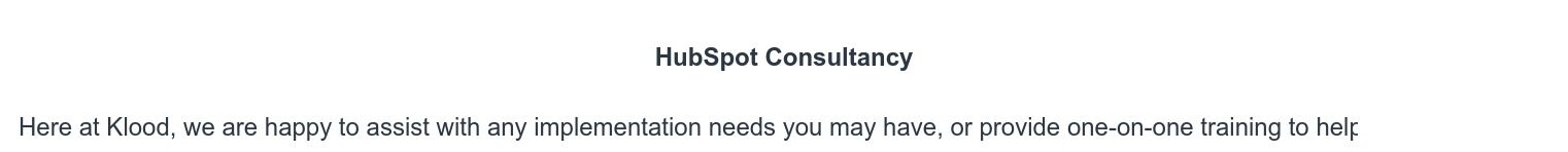 HubSpot Consultancy  Here at Klood, we are happy to assist with any implementation needs you may  have, or provide one-on-one training to help you on your way
