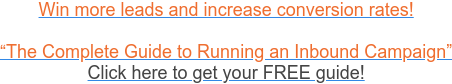 """Win more leads and increase conversion rates!  """"The Complete Guide to Running an Inbound Campaign"""" Click here to get your  FREE guide!"""