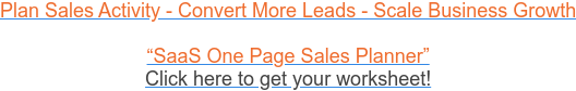 "Plan Sales Activity - Convert More Leads - Scale Business Growth  ""SaaS One Page Sales Planner"" Click here to get your worksheet!"