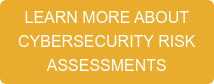 LEARN MORE ABOUT CYBERSECURITY RISK ASSESSMENTS