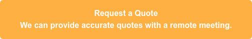 Request a Quote We can provide accurate quotes with a remote meeting.