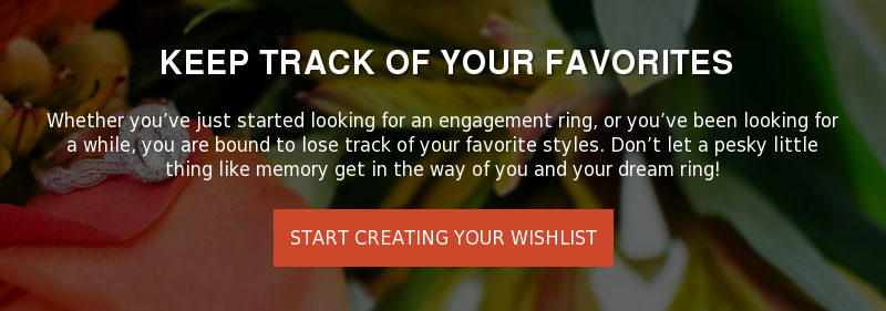 keep track of your favorites  Whether you've just started looking for an engagement ring, or you've been  looking for a while, you are bound to lose track of your favorite styles. Don't  let a pesky little thing like memory get in the way of you and your dream ring!  Start creating your wishlist