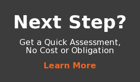 Next Step?  Get a Quick Assessment, No Cost or Obligation  Learn More