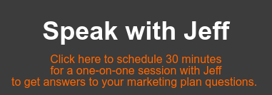Speak with Jeff  Click here to schedule 30 minutes   for a one-on-one session with Jeff  to get answers to your marketing plan questions.