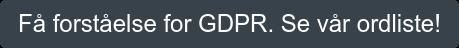 Få oversikt og forståelse for GDPR. Klikk her for åfå tilgang til ordlisten!