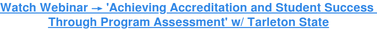 Watch Webinar → 'Achieving Accreditation and Student Success  Through Program Assessment' w/ Tarleton State