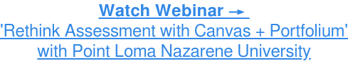 Watch Webinar →  'Rethink Assessment with Canvas + Portfolium' withPoint Loma Nazarene  University